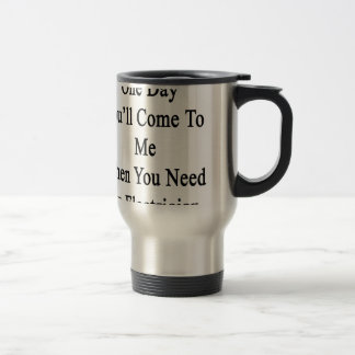 One Day You'll Come To Me When You Need An Electri Travel Mug