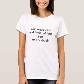 One more wordand I will unfriend youon Facebook T-Shirt