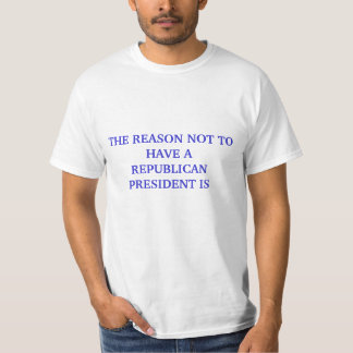 ONE REASON NOT TO HAVE A REPUBLICAN PRESIDENT SHIRT