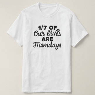 One-sevenths of our lives are Mondays T-Shirt