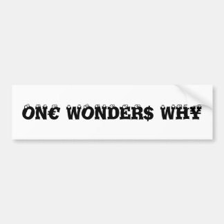 One Wonders Why on€ wonder$ wh¥ Bumper Sticker