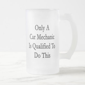Only A Car Mechanic Is Qualified To Do This Mugs