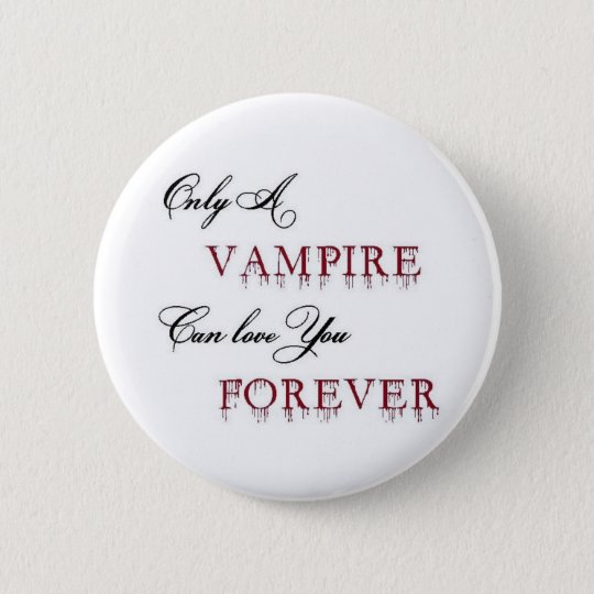only a vampire can love you forever 6 cm round badge