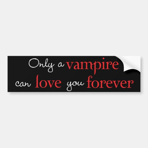 Only a vampire can love you forever bumper sticker