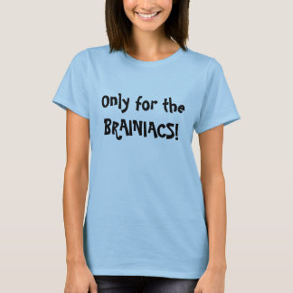 Only for the BRAINIACS! T-Shirt