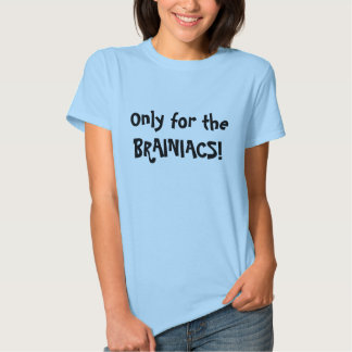 Only for the BRAINIACS! T-shirts