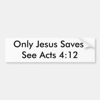 Only Jesus Saves!See Acts 4:12 Bumper Sticker