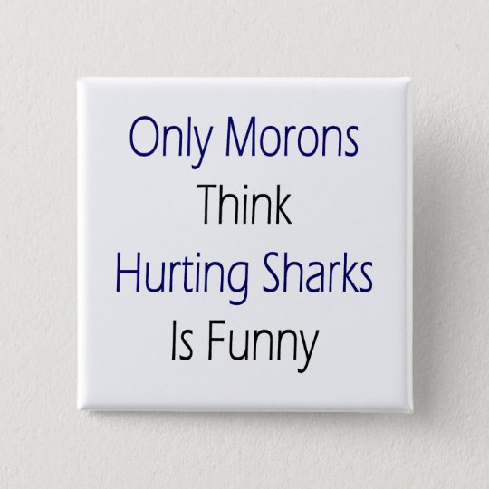 Only Morons Think Hurting Sharks Is Funny 15 Cm Square Badge