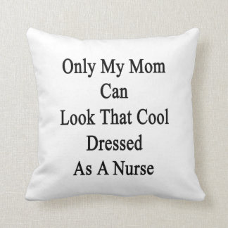 Only My Mom Can Look That Cool Dressed As A Nurse Pillows
