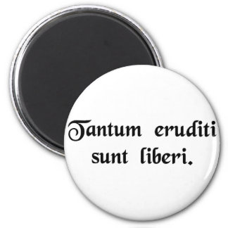 Only the educated are free. 6 cm round magnet