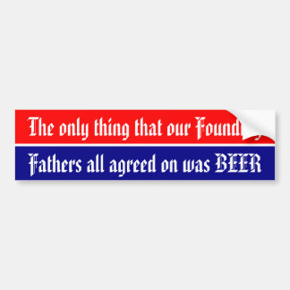 Only thing our Founding Fathers all agreed on .. Bumper Sticker