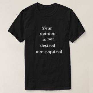 Opinion Not Desired Nor Required Dark T-shirt
