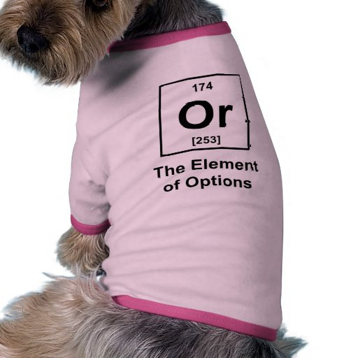 Or, The Element of Options Pet Shirt