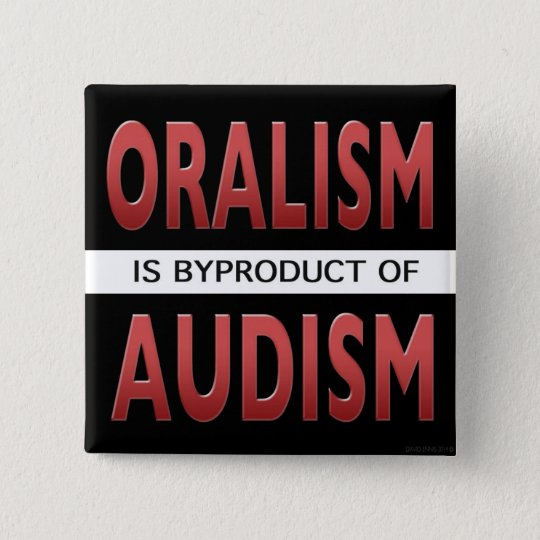 ORALISM IS A BYPRODUCT OF AUDISM 15 CM SQUARE BADGE