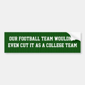 Our football team wdn't  cut it as a college team bumper sticker