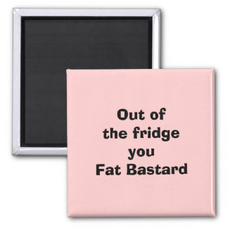 Out of the fridgeyou Fat Bastard Magnet