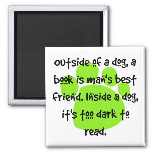 Outside of a dog, a book is a man's best friend. magnet