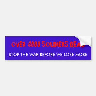 OVER 4000 SOLDIERS DEAD, STOP THE WAR BEFORE WE... BUMPER STICKER