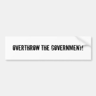 Overthrow the government! bumper sticker