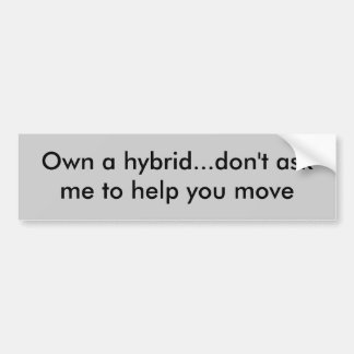 Own a hybrid...don't ask me to help you move bumper sticker