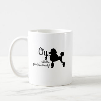 Oy, with the poodles already. Mug