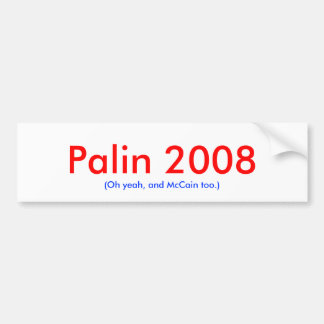 Palin 2008 Oh yeah and McCain too Bumper Sticker