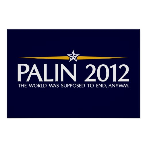 palin 2012 the world was going to end anyway poster