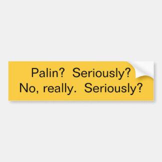 Palin?  Seriously?  No, really.  Seriously? Bumper Sticker