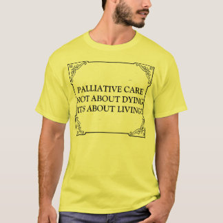 PALLIATIVE CARE NOT ABOUT DYING IT'S ABOUT LIVING T-Shirt