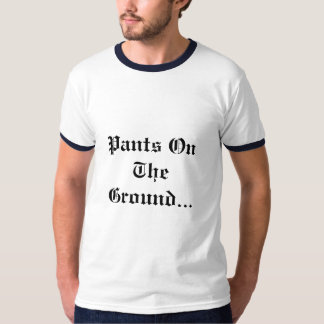 Pants On The Ground... T Shirts