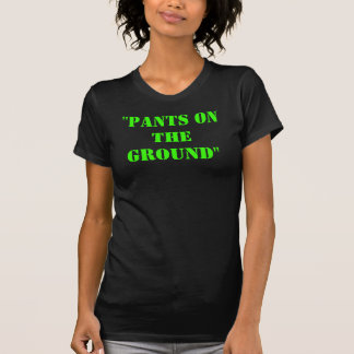 """""""PANTS ON THE GROUND"""" WOMENS  TOP TSHIRT"""