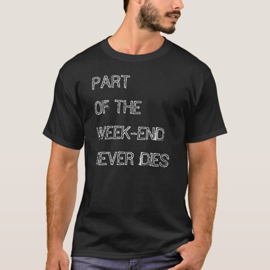 PART OF THE WEEK-END NEVER DIES T-Shirt