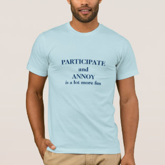 Participate and Annoy T-Shirt