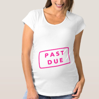 """""""Past Due"""" Funny Women's Maternity Shirt"""