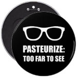 Pasteurise Too Far To See 6 Cm Round Badge