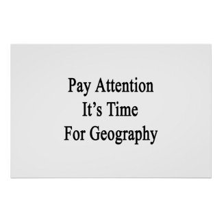Pay Attention It's Time For Geography Print