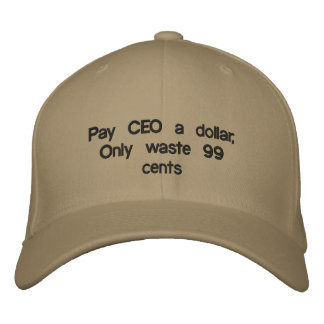 Pay CEO a dollar,Only waste 99 cents Embroidered Baseball Caps
