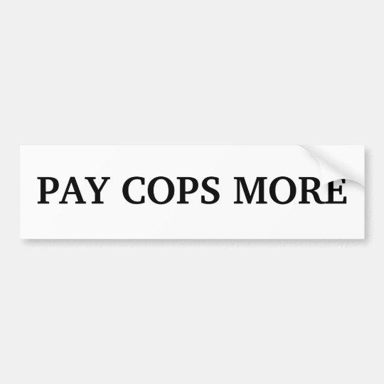 PAY COPS MORE BUMPER STICKER