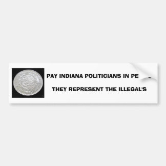 PAY INDIANA POLITICIANS IN PESO'STHEY REPRESENT... BUMPER STICKER