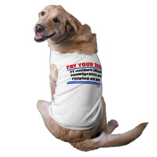 Pay your taxes. 11 millon illegals rely on you. sleeveless dog shirt