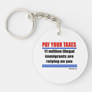 Pay your taxes. 11 millon illegals rely on you. Double-Sided round acrylic key ring