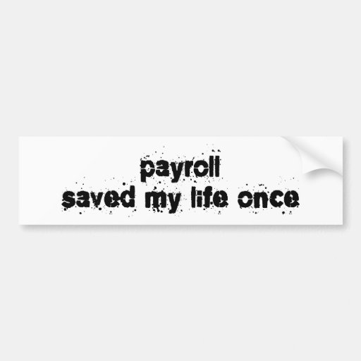 Payroll Saved My Life Once Bumper Stickers
