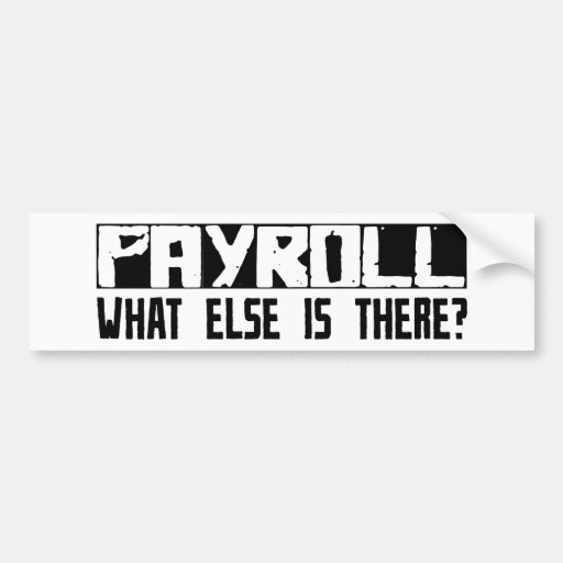 Payroll What Else Is There? Bumper Stickers