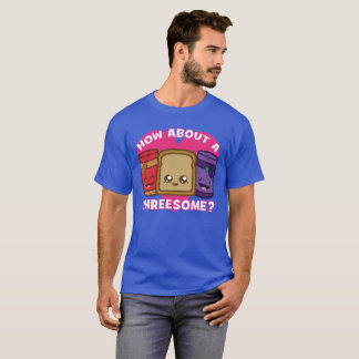 Peanut Butter and Jelly - How About A Threesome? T-Shirt