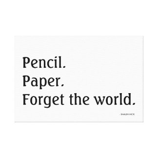 """""""Pencil.  Paper.  Forget the world.""""  Print Stretched Canvas Print"""