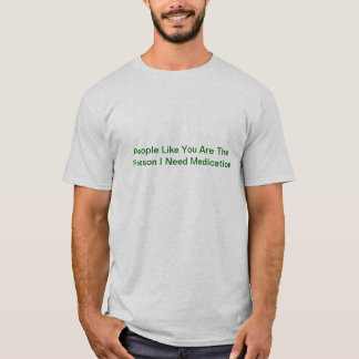 People Like You Are The Reason I Need Medication T-Shirt