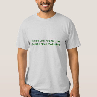 People Like You Are The Reason I Need Medication Tshirt