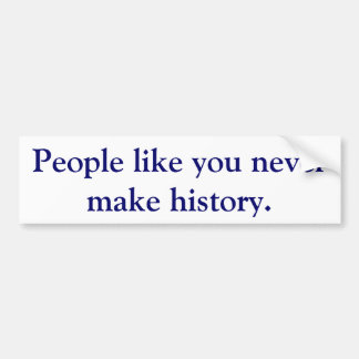 People like you never make history. bumper sticker