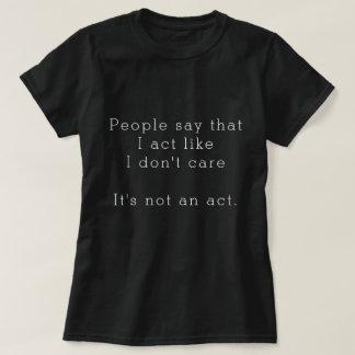 People say I act like I don't care It's not an act T-Shirt