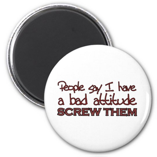People say I have a bad attitude 6 Cm Round Magnet